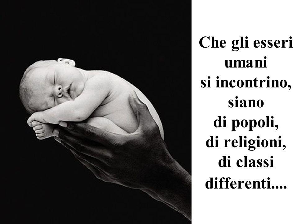 Che gli esseri umani si incontrino, siano di popoli, di religioni, di classi differenti....