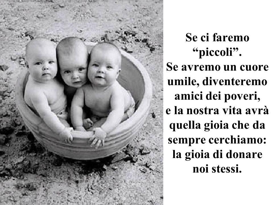 Se ci faremo piccoli. Se avremo un cuore umile, diventeremo amici dei poveri, e la nostra vita avrà quella gioia che da sempre cerchiamo: la gioia di
