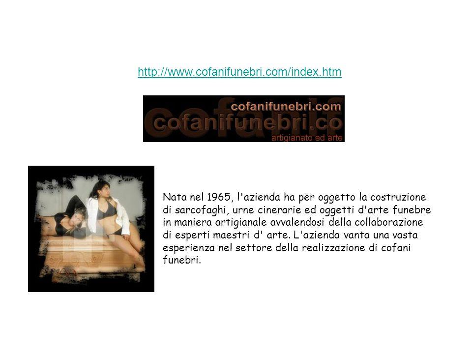 http://www.cofanifunebri.com/index.htm Nata nel 1965, l azienda ha per oggetto la costruzione di sarcofaghi, urne cinerarie ed oggetti d arte funebre in maniera artigianale avvalendosi della collaborazione di esperti maestri d arte.
