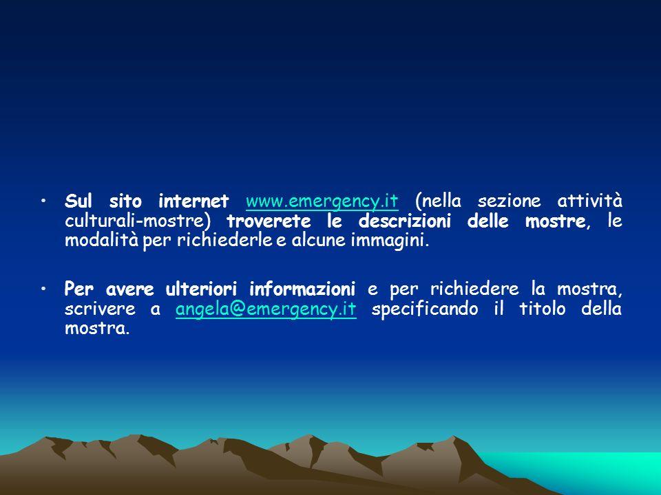 Sul sito internet www.emergency.it (nella sezione attività culturali-mostre) troverete le descrizioni delle mostre, le modalità per richiederle e alcu