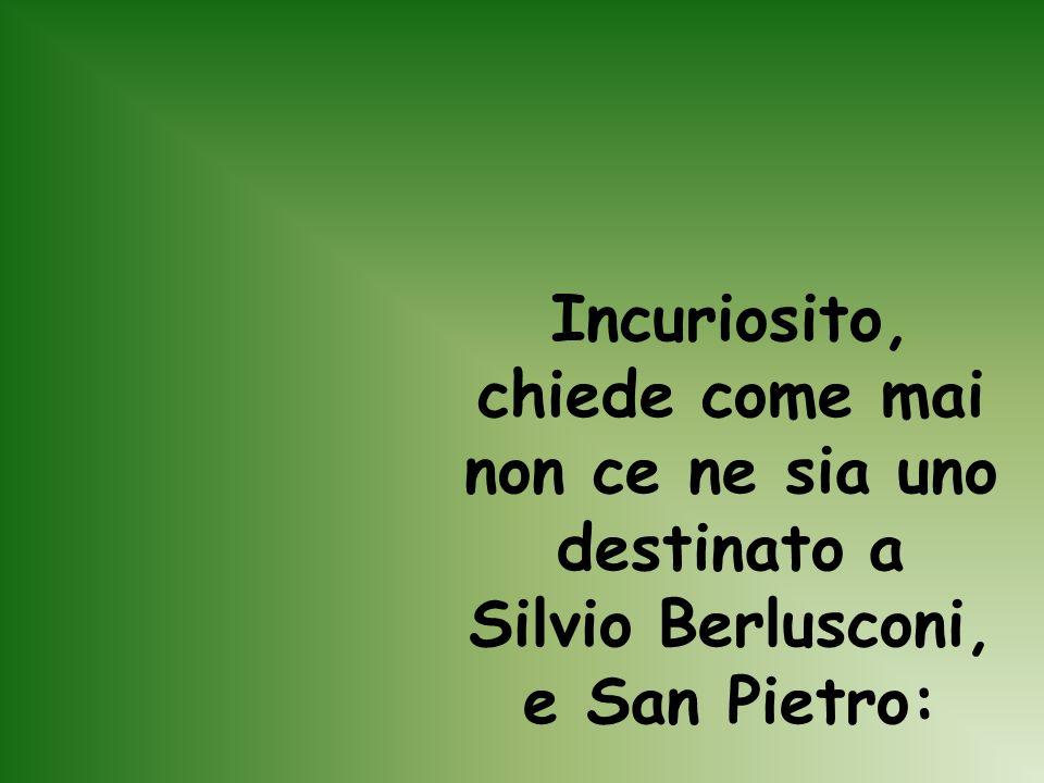 Incuriosito, chiede come mai non ce ne sia uno destinato a Silvio Berlusconi, e San Pietro: