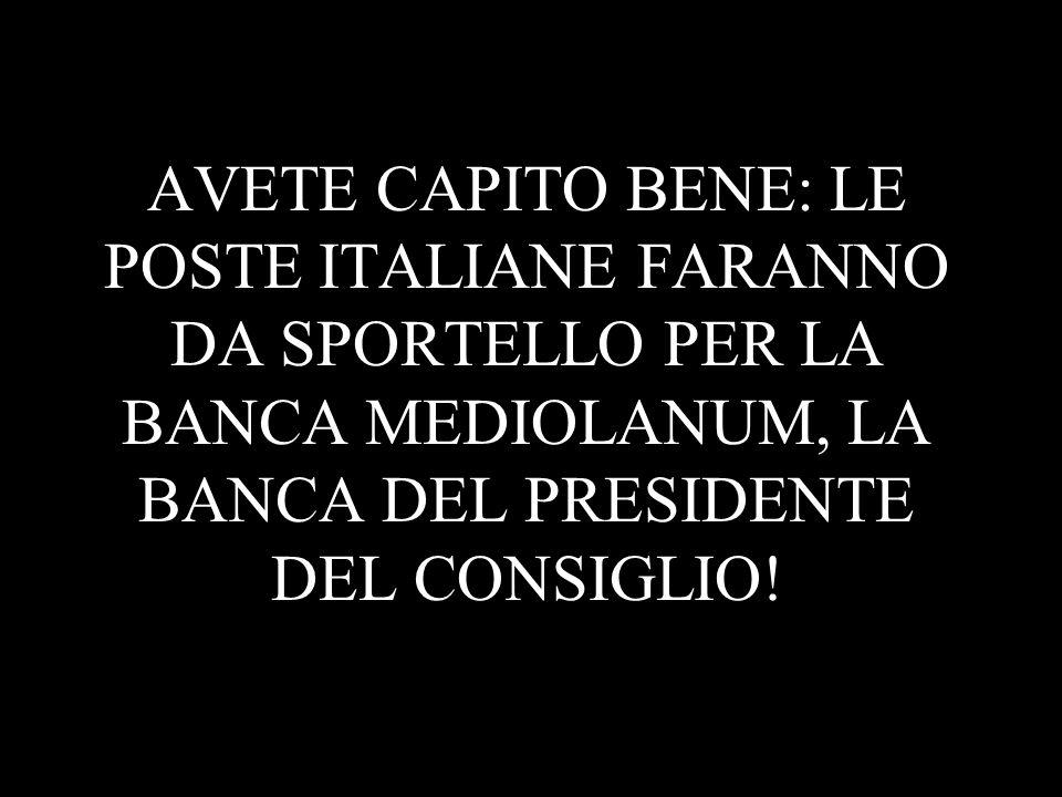 AVETE CAPITO BENE: LE POSTE ITALIANE FARANNO DA SPORTELLO PER LA BANCA MEDIOLANUM, LA BANCA DEL PRESIDENTE DEL CONSIGLIO!