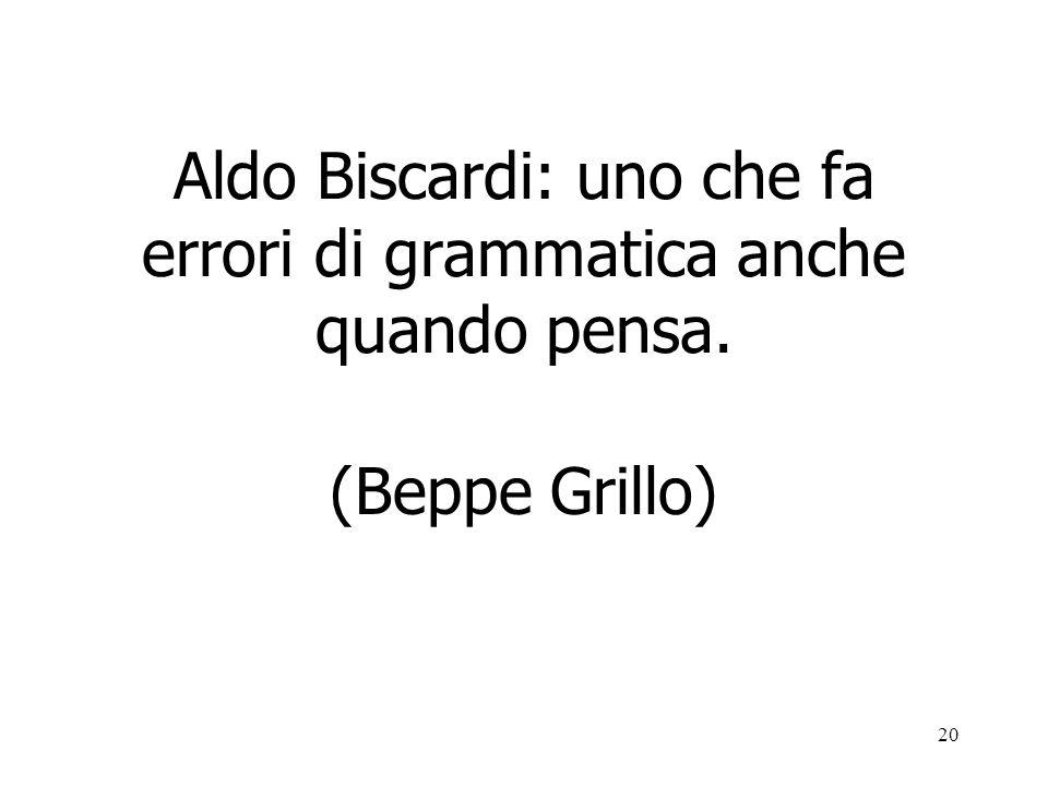 20 Aldo Biscardi: uno che fa errori di grammatica anche quando pensa. (Beppe Grillo)