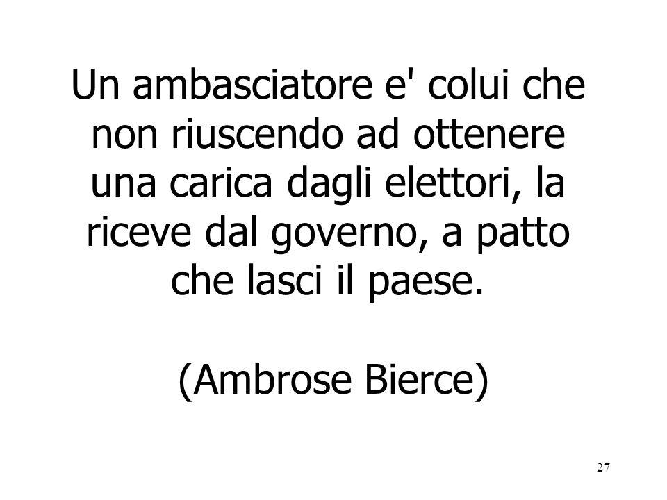 27 Un ambasciatore e' colui che non riuscendo ad ottenere una carica dagli elettori, la riceve dal governo, a patto che lasci il paese. (Ambrose Bierc