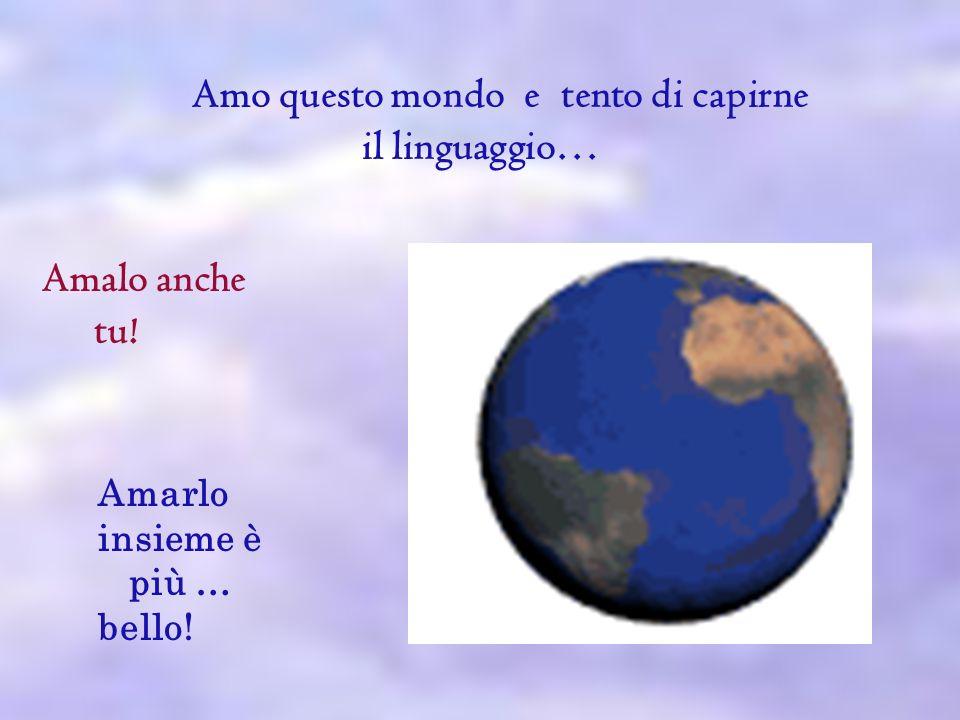 Amo questo mondo e tento di capirne il linguaggio… Amalo anche tu! Amarlo insieme è più … bello!