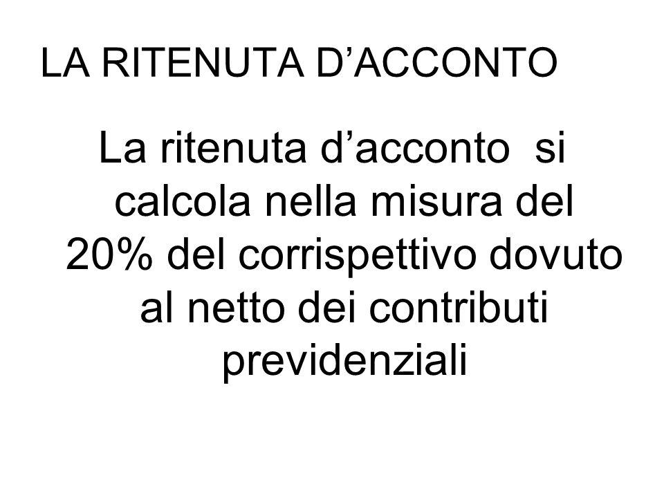 LA RITENUTA DACCONTO La ritenuta dacconto si calcola nella misura del 20% del corrispettivo dovuto al netto dei contributi previdenziali