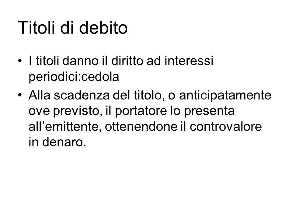 Titoli di debito I titoli danno il diritto ad interessi periodici:cedola Alla scadenza del titolo, o anticipatamente ove previsto, il portatore lo pre
