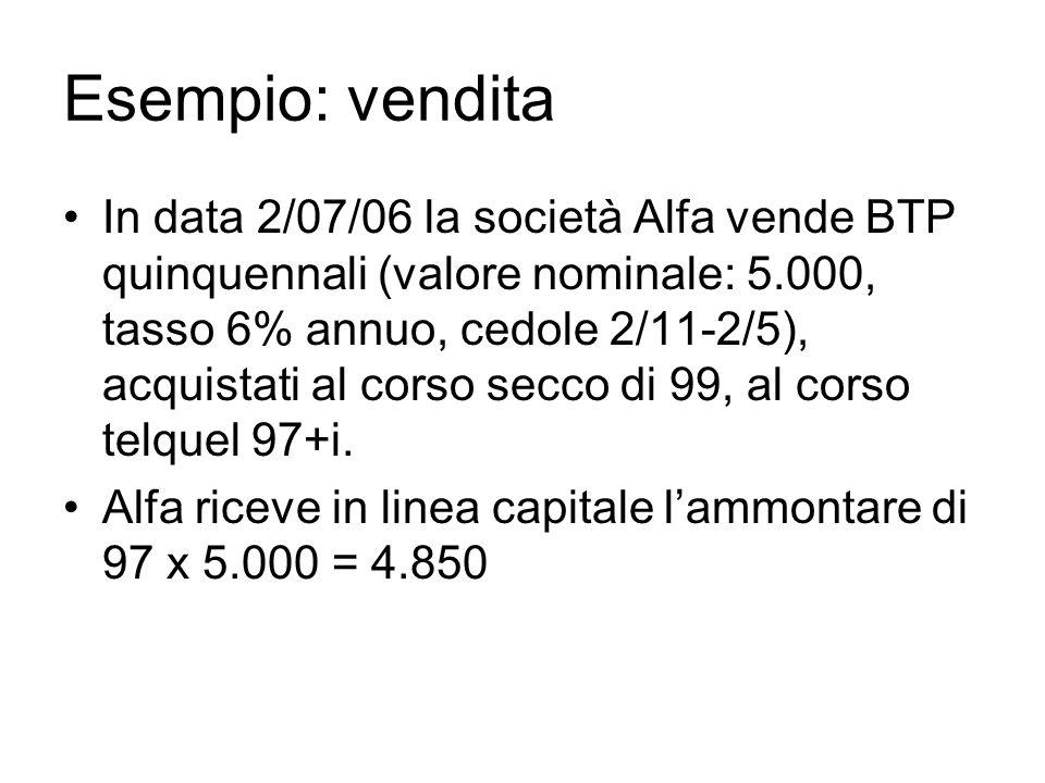 Esempio: vendita In data 2/07/06 la società Alfa vende BTP quinquennali (valore nominale: 5.000, tasso 6% annuo, cedole 2/11-2/5), acquistati al corso