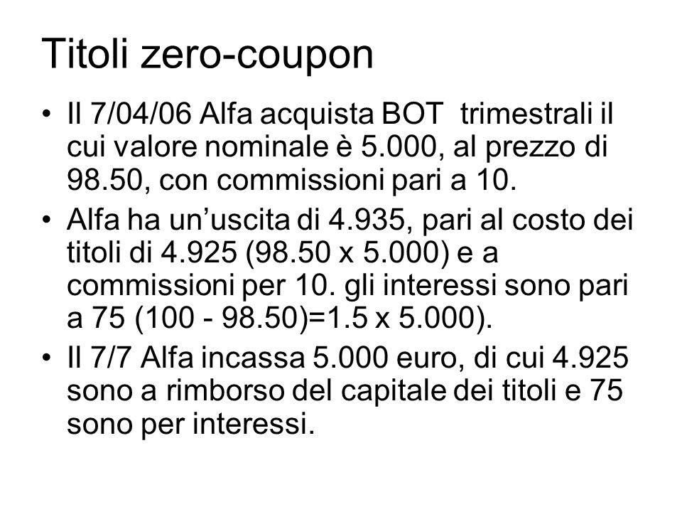 Titoli zero-coupon Il 7/04/06 Alfa acquista BOT trimestrali il cui valore nominale è 5.000, al prezzo di 98.50, con commissioni pari a 10. Alfa ha unu