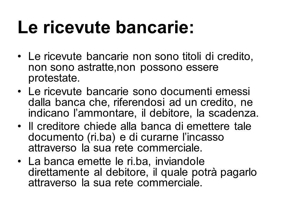 Le ricevute bancarie: Le ricevute bancarie non sono titoli di credito, non sono astratte,non possono essere protestate. Le ricevute bancarie sono docu
