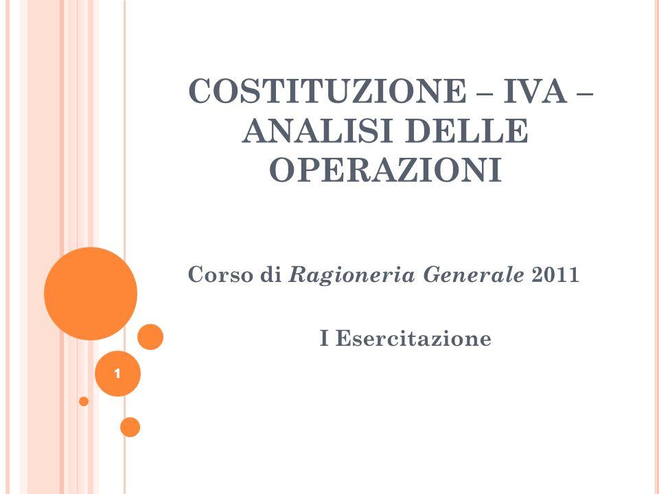 1 COSTITUZIONE – IVA – ANALISI DELLE OPERAZIONI Corso di Ragioneria Generale 2011 I Esercitazione 1