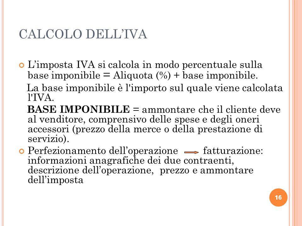 16 CALCOLO DELLIVA Limposta IVA si calcola in modo percentuale sulla base imponibile = Aliquota (%) + base imponibile.