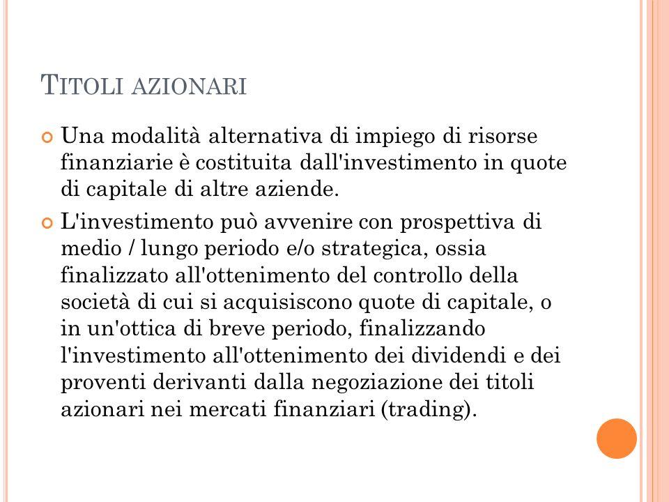 T ITOLI AZIONARI Una modalità alternativa di impiego di risorse finanziarie è costituita dall'investimento in quote di capitale di altre aziende. L'in