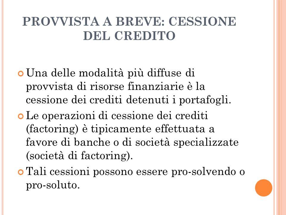 PROVVISTA A BREVE: CESSIONE DEL CREDITO Una delle modalità più diffuse di provvista di risorse finanziarie è la cessione dei crediti detenuti i portaf