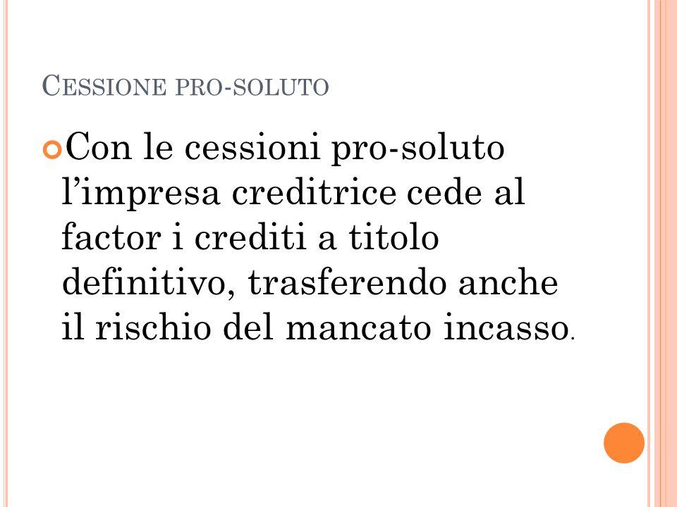 C ESSIONE PRO - SOLUTO Con le cessioni pro-soluto limpresa creditrice cede al factor i crediti a titolo definitivo, trasferendo anche il rischio del m