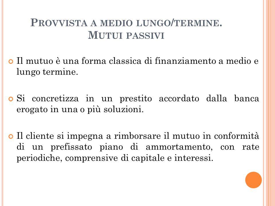 P ROVVISTA A MEDIO LUNGO / TERMINE. M UTUI PASSIVI Il mutuo è una forma classica di finanziamento a medio e lungo termine. Si concretizza in un presti
