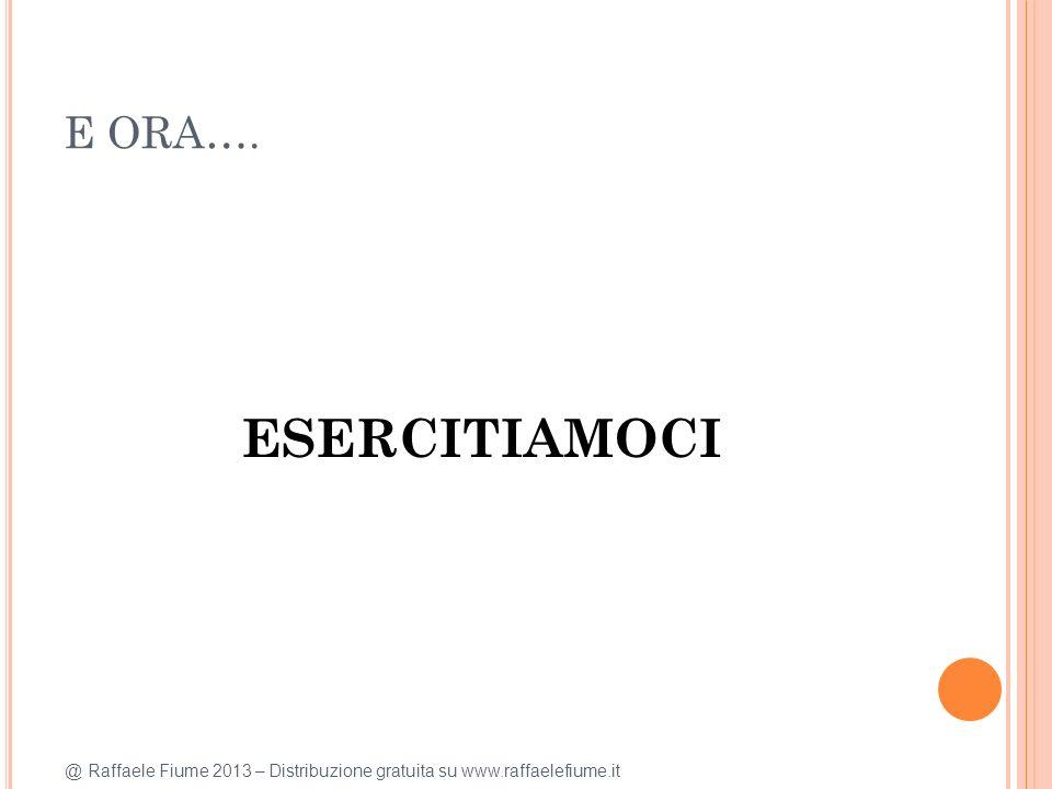 @ Raffaele Fiume 2013 – Distribuzione gratuita su www.raffaelefiume.it E ORA…. ESERCITIAMOCI