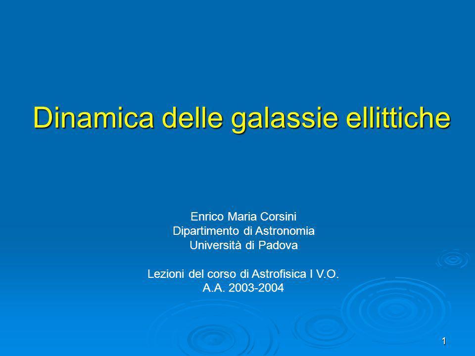 1 Dinamica delle galassie ellittiche Enrico Maria Corsini Dipartimento di Astronomia Università di Padova Lezioni del corso di Astrofisica I V.O. A.A.