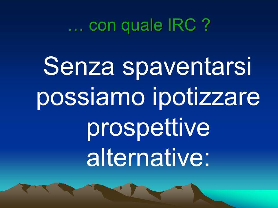 … con quale IRC ? Senza spaventarsi possiamo ipotizzare prospettive alternative: