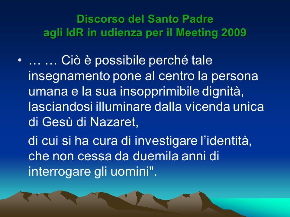 Discorso del Santo Padre agli IdR in udienza per il Meeting 2009 … … Ciò è possibile perché tale insegnamento pone al centro la persona umana e la sua
