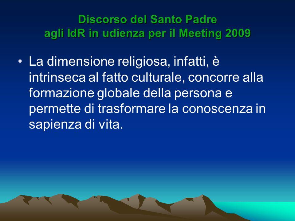 Discorso del Santo Padre agli IdR in udienza per il Meeting 2009 La dimensione religiosa, infatti, è intrinseca al fatto culturale, concorre alla form