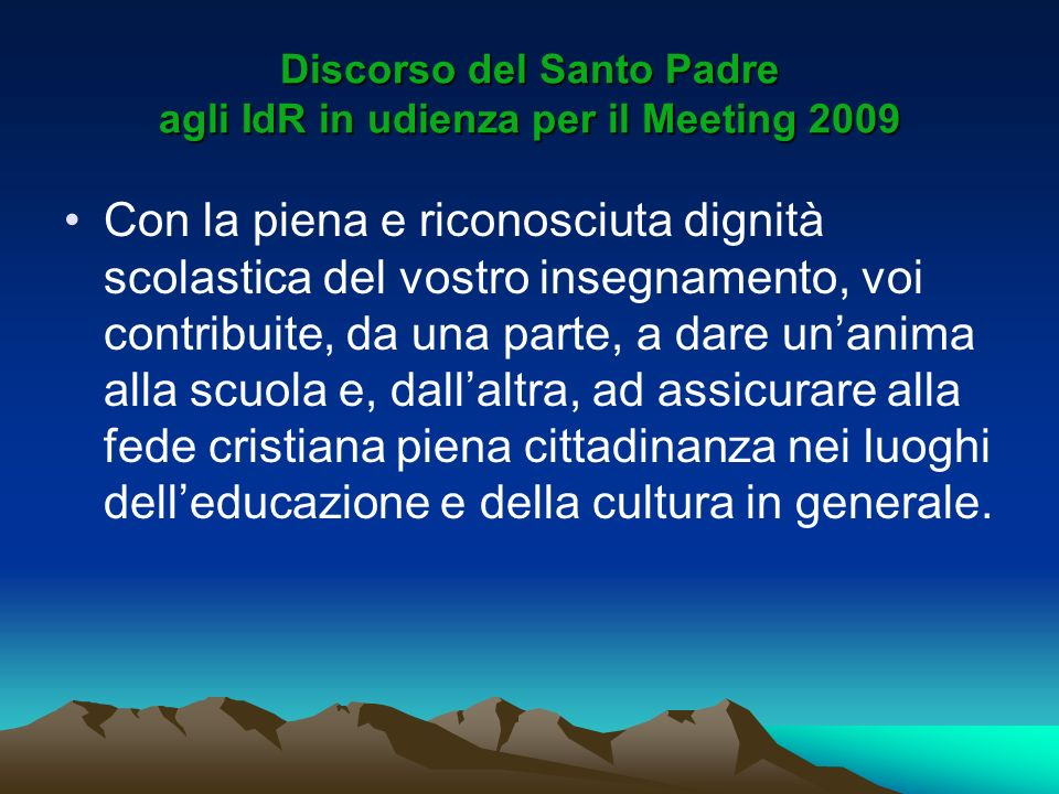 Discorso del Santo Padre agli IdR in udienza per il Meeting 2009 Con la piena e riconosciuta dignità scolastica del vostro insegnamento, voi contribui