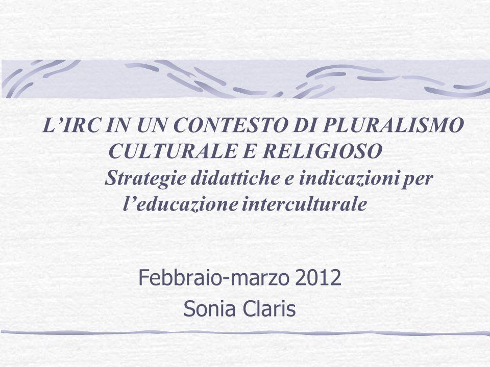 Febbraio-marzo 2012 Sonia Claris LIRC IN UN CONTESTO DI PLURALISMO CULTURALE E RELIGIOSO Strategie didattiche e indicazioni per leducazione intercultu