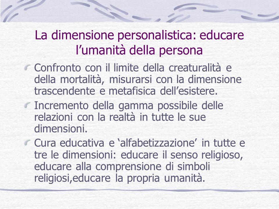 La dimensione personalistica: educare lumanità della persona Confronto con il limite della creaturalità e della mortalità, misurarsi con la dimensione