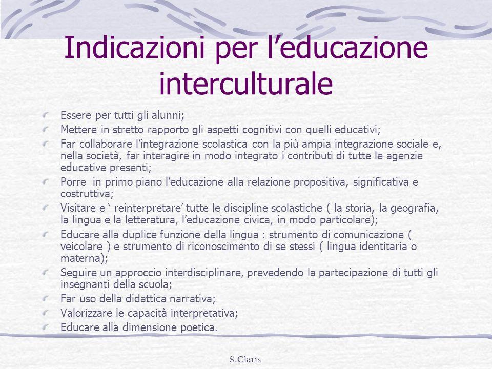 S.Claris Indicazioni per leducazione interculturale Essere per tutti gli alunni; Mettere in stretto rapporto gli aspetti cognitivi con quelli educativ