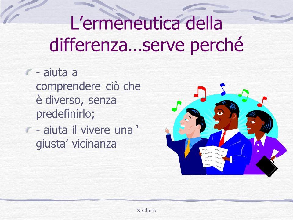 S.Claris Lermeneutica della differenza…serve perché - aiuta a comprendere ciò che è diverso, senza predefinirlo; - aiuta il vivere una giusta vicinanz