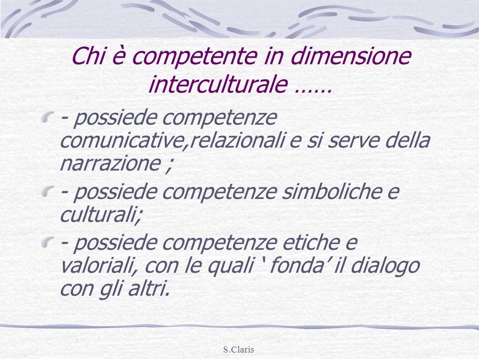 S.Claris Chi è competente in dimensione interculturale …… - possiede competenze comunicative,relazionali e si serve della narrazione ; - possiede comp