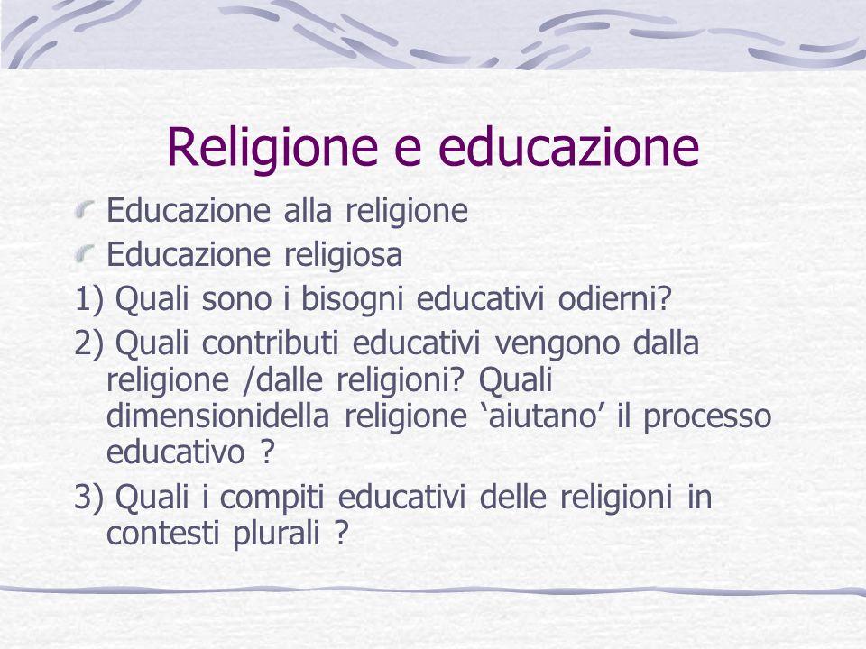 Religione e educazione Educazione alla religione Educazione religiosa 1) Quali sono i bisogni educativi odierni? 2) Quali contributi educativi vengono
