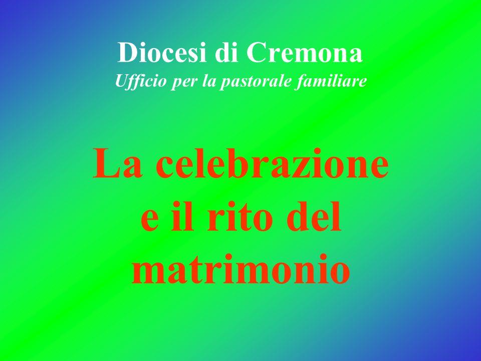 Diocesi di Cremona Ufficio per la pastorale familiare La celebrazione e il rito del matrimonio