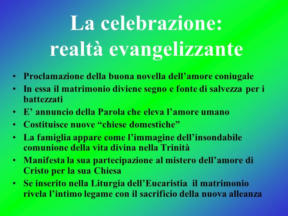 La celebrazione: realtà evangelizzante Proclamazione della buona novella dellamore coniugale In essa il matrimonio diviene segno e fonte di salvezza p