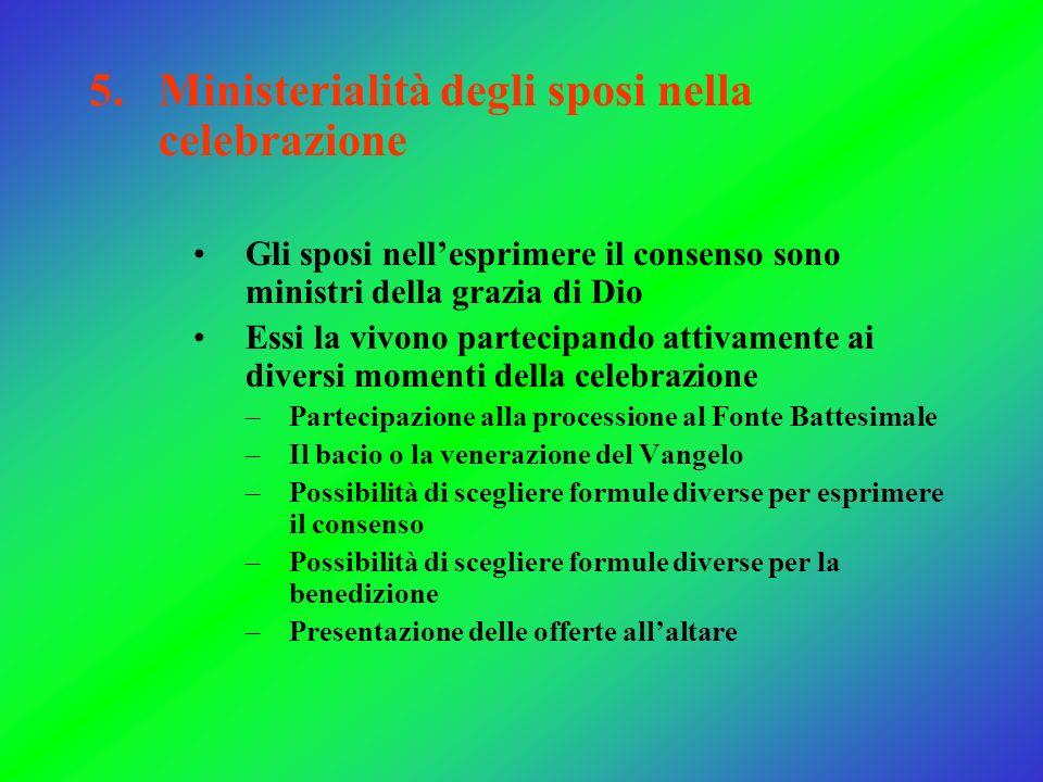 5.Ministerialità degli sposi nella celebrazione Gli sposi nellesprimere il consenso sono ministri della grazia di Dio Essi la vivono partecipando atti