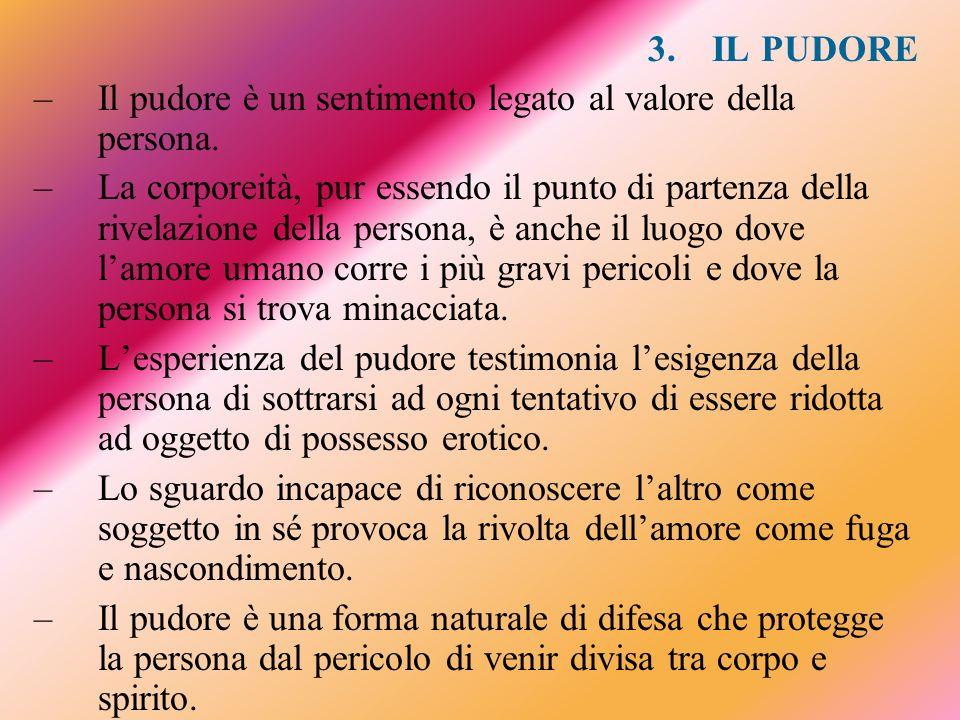 3.IL PUDORE –Il pudore è un sentimento legato al valore della persona. –La corporeità, pur essendo il punto di partenza della rivelazione della person