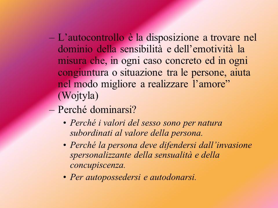 –Lautocontrollo è la disposizione a trovare nel dominio della sensibilità e dellemotività la misura che, in ogni caso concreto ed in ogni congiuntura o situazione tra le persone, aiuta nel modo migliore a realizzare lamore (Wojtyla) –Perché dominarsi.