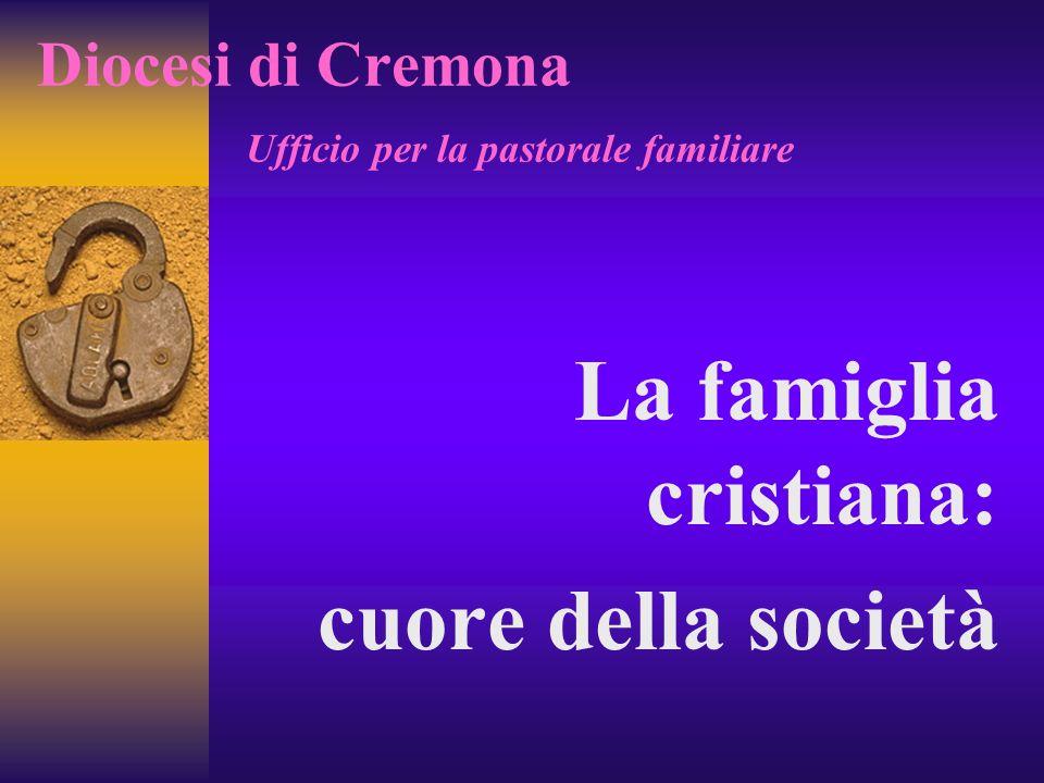 Diocesi di Cremona Ufficio per la pastorale familiare La famiglia cristiana: cuore della società