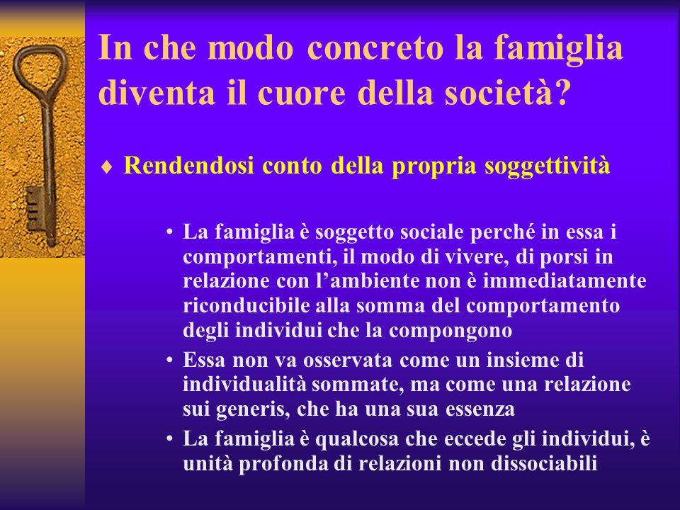 In che modo concreto la famiglia diventa il cuore della società? Rendendosi conto della propria soggettività La famiglia è soggetto sociale perché in