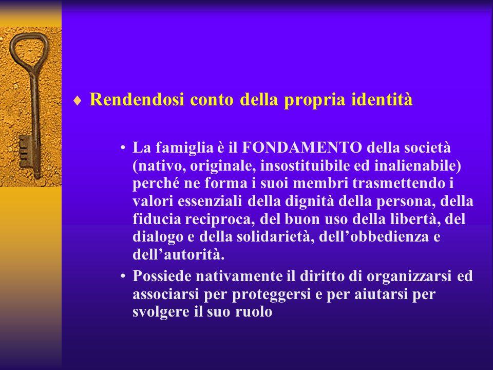 Rendendosi conto della propria identità La famiglia è il FONDAMENTO della società (nativo, originale, insostituibile ed inalienabile) perché ne forma