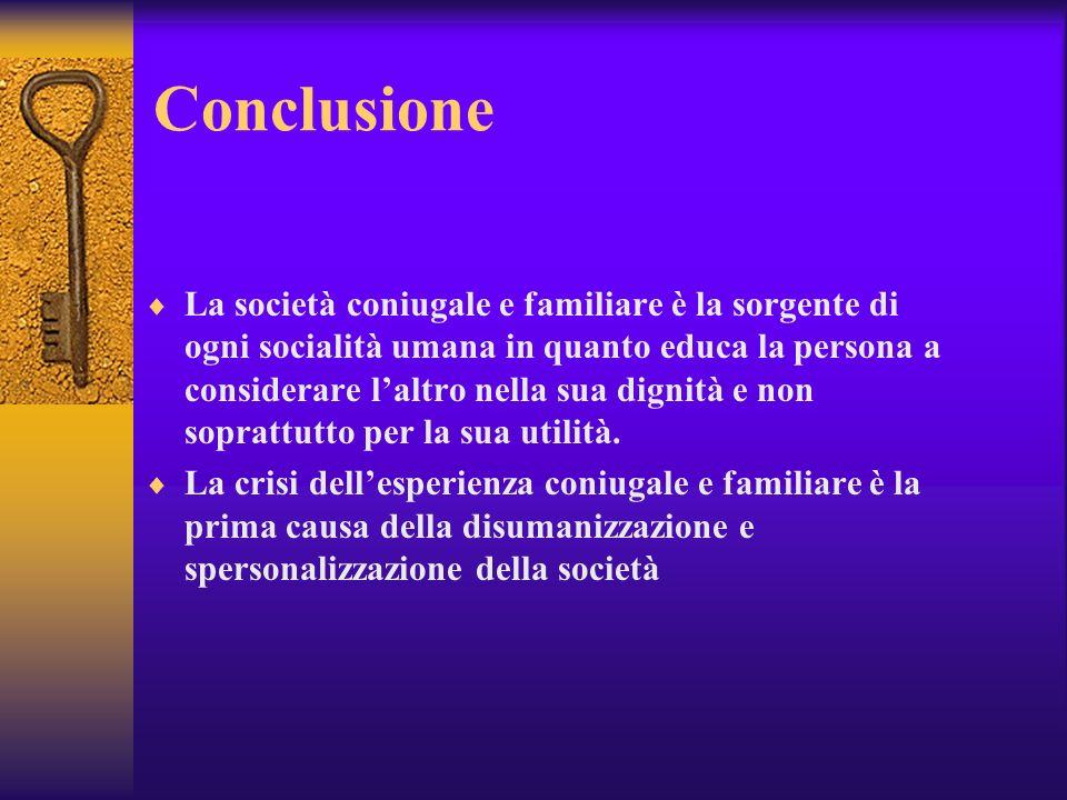 Conclusione La società coniugale e familiare è la sorgente di ogni socialità umana in quanto educa la persona a considerare laltro nella sua dignità e