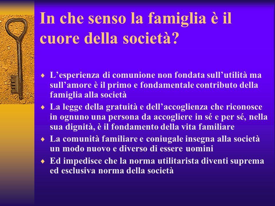 In che senso la famiglia è il cuore della società? Lesperienza di comunione non fondata sullutilità ma sullamore è il primo e fondamentale contributo