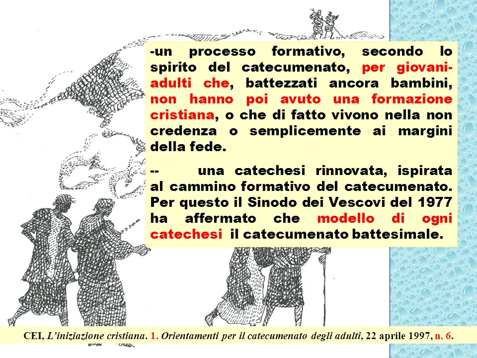 7 -un processo formativo, secondo lo spirito del catecumenato, per giovani- adulti che, battezzati ancora bambini, non hanno poi avuto una formazione cristiana, o che di fatto vivono nella non credenza o semplicemente ai margini della fede.