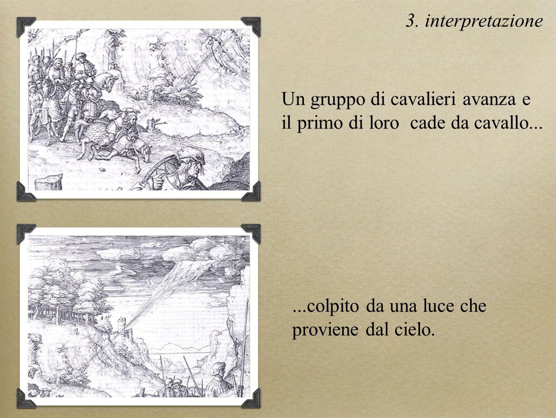 Un gruppo di cavalieri avanza e il primo di loro cade da cavallo......colpito da una luce che proviene dal cielo. 3. interpretazione