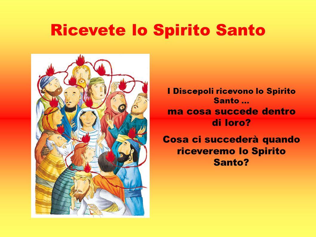 Ricevete lo Spirito Santo I Discepoli ricevono lo Spirito Santo … ma cosa succede dentro di loro? Cosa ci succederà quando riceveremo lo Spirito Santo