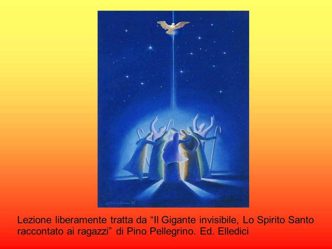 Lezione liberamente tratta da Il Gigante invisibile, Lo Spirito Santo raccontato ai ragazzi di Pino Pellegrino. Ed. Elledici