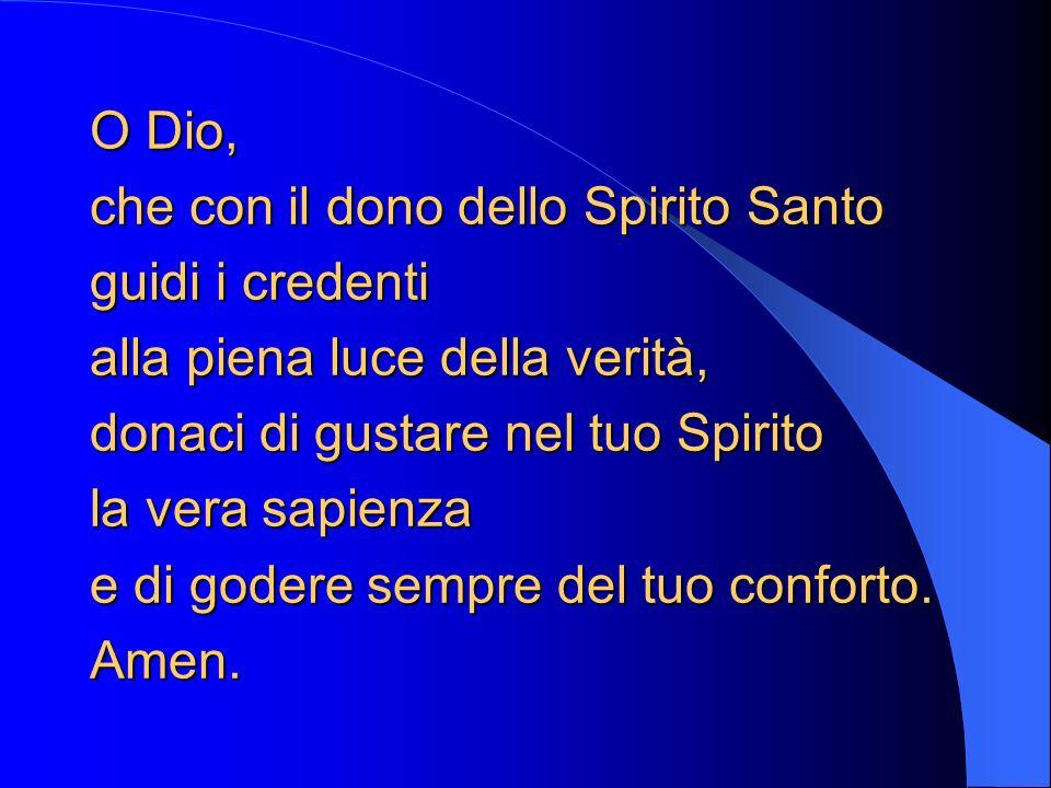 O Dio, che con il dono dello Spirito Santo guidi i credenti alla piena luce della verità, donaci di gustare nel tuo Spirito la vera sapienza e di gode