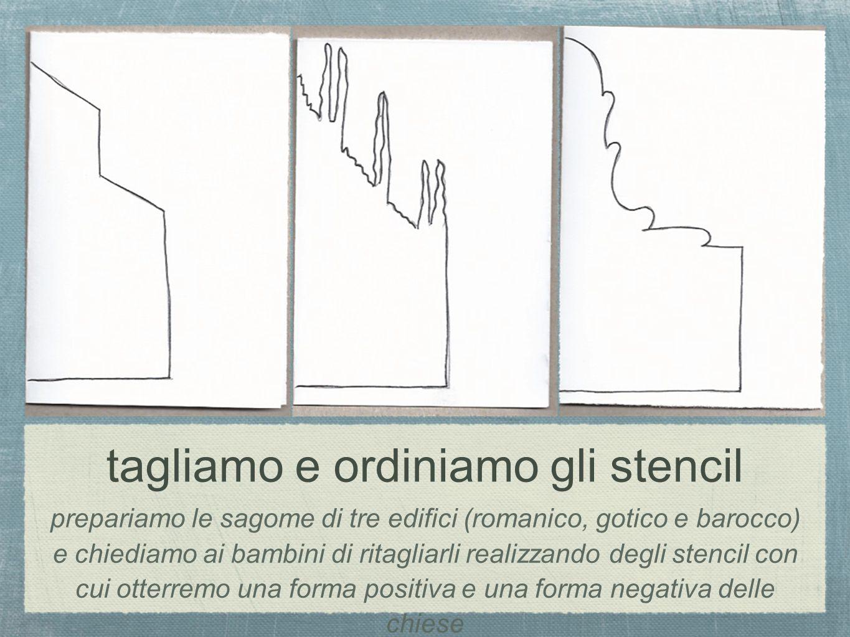 tagliamo e ordiniamo gli stencil prepariamo le sagome di tre edifici (romanico, gotico e barocco) e chiediamo ai bambini di ritagliarli realizzando de