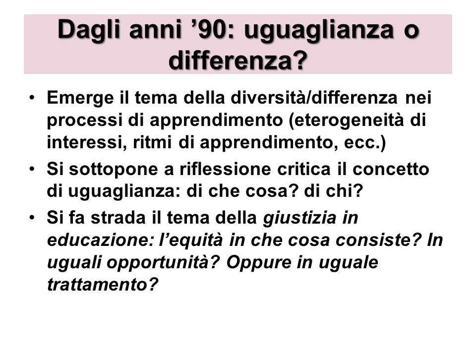 Dagli anni 90: uguaglianza o differenza? Emerge il tema della diversità/differenza nei processi di apprendimento (eterogeneità di interessi, ritmi di