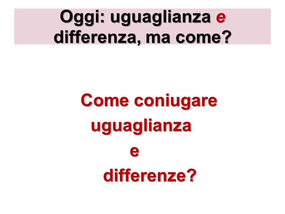 Oggi: uguaglianza e differenza, ma come? Come coniugare uguaglianza uguaglianza e differenze? differenze?